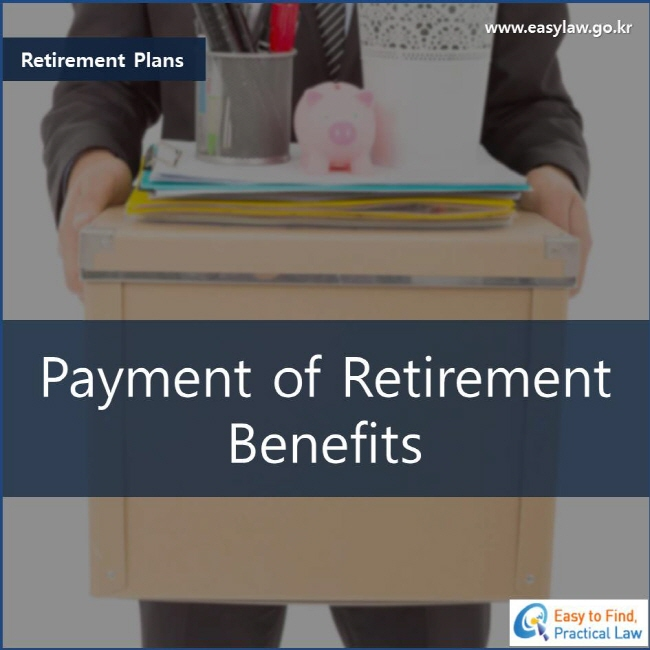 Retirement Plans Payment of Retirement Benefits www.easylaw.go.kr Easy to Find, Practical Law Logo